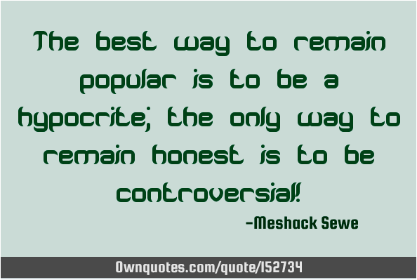 The best way to remain popular is to be a hypocrite; the only way to remain honest is to be controversial!